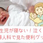 新生児が寝ない!しょっちゅう泣く!産婦人科で見た寝かしつけグッズ