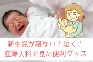 新生児が寝ない!泣く!産婦人科で見た寝かしつけグッズ追加