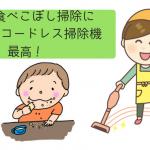 子供の食べこぼし掃除にマキタのコードレス掃除機