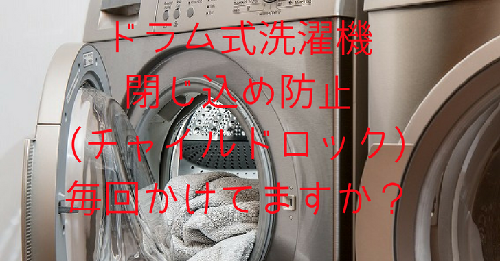ドラム式洗濯機閉じ込め防止チャイルドロック毎回かけてますか?