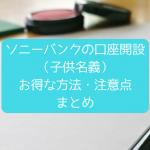 子供(未成年)名義の銀行口座開設(ソニーバンク)これやらなきゃ4500円も損する!注意点まとめ